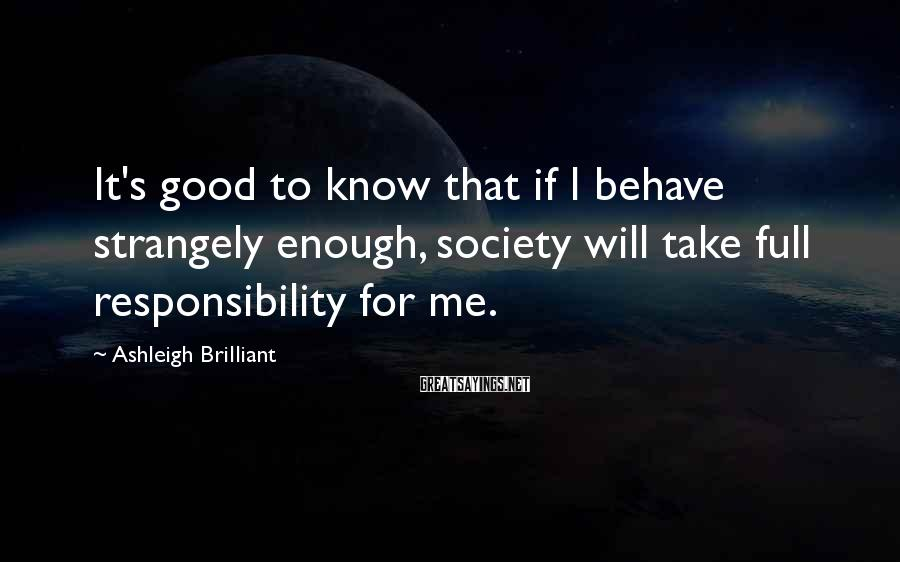 Ashleigh Brilliant Sayings: It's good to know that if I behave strangely enough, society will take full responsibility