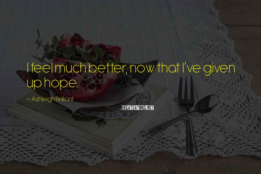 Ashleigh Brilliant Sayings: I feel much better, now that I've given up hope.