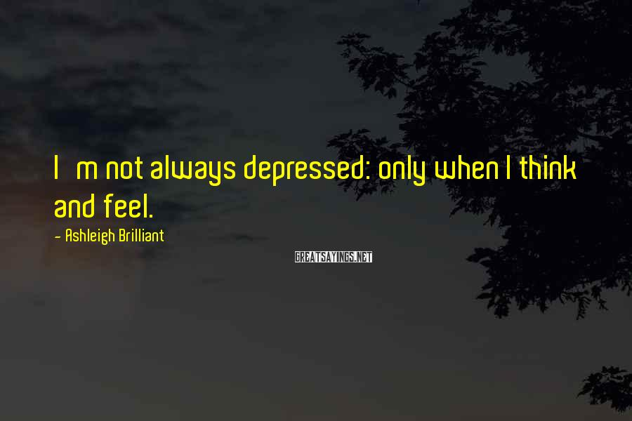 Ashleigh Brilliant Sayings: I'm not always depressed: only when I think and feel.