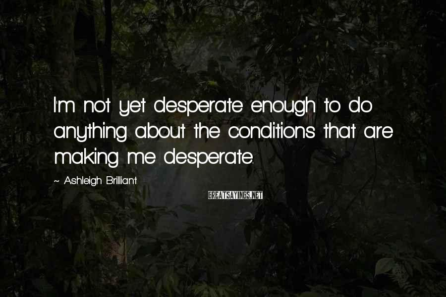 Ashleigh Brilliant Sayings: I'm not yet desperate enough to do anything about the conditions that are making me