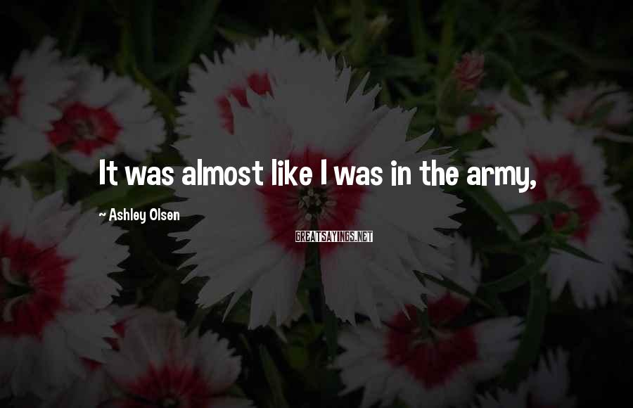 Ashley Olsen Sayings: It was almost like I was in the army,