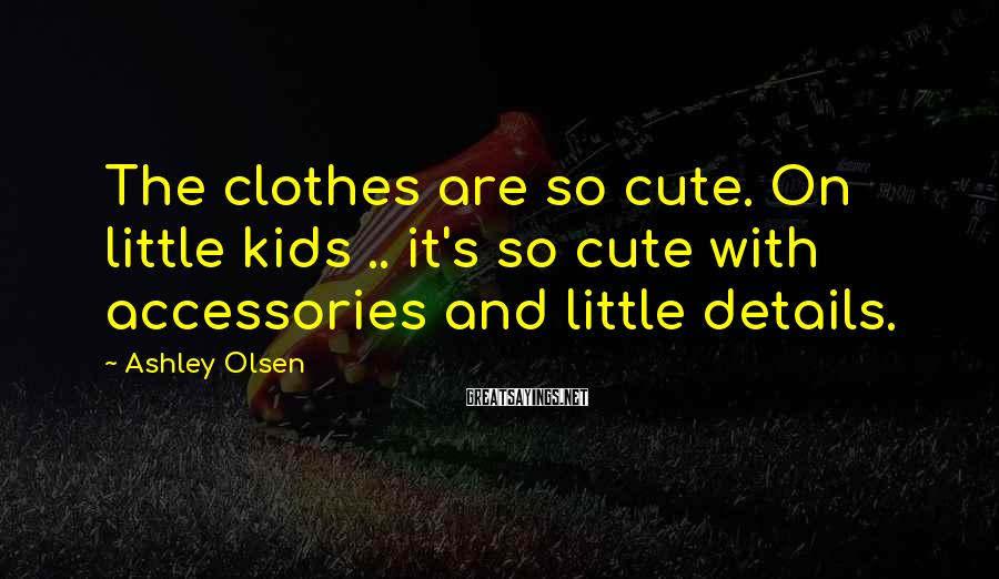 Ashley Olsen Sayings: The clothes are so cute. On little kids .. it's so cute with accessories and