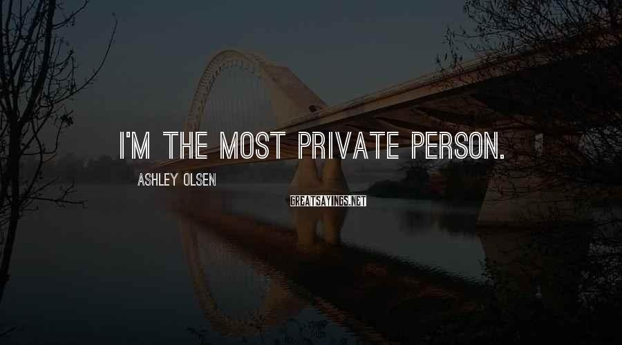 Ashley Olsen Sayings: I'm the most private person.