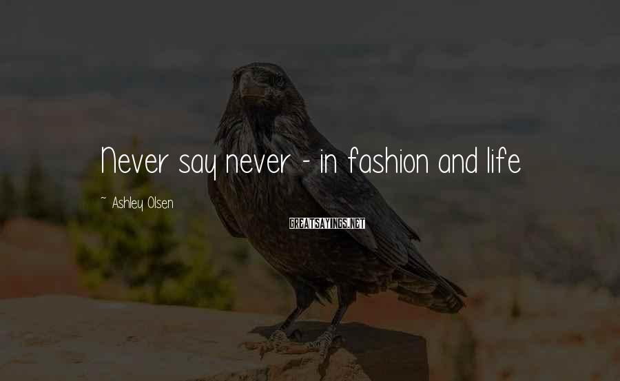 Ashley Olsen Sayings: Never say never - in fashion and life