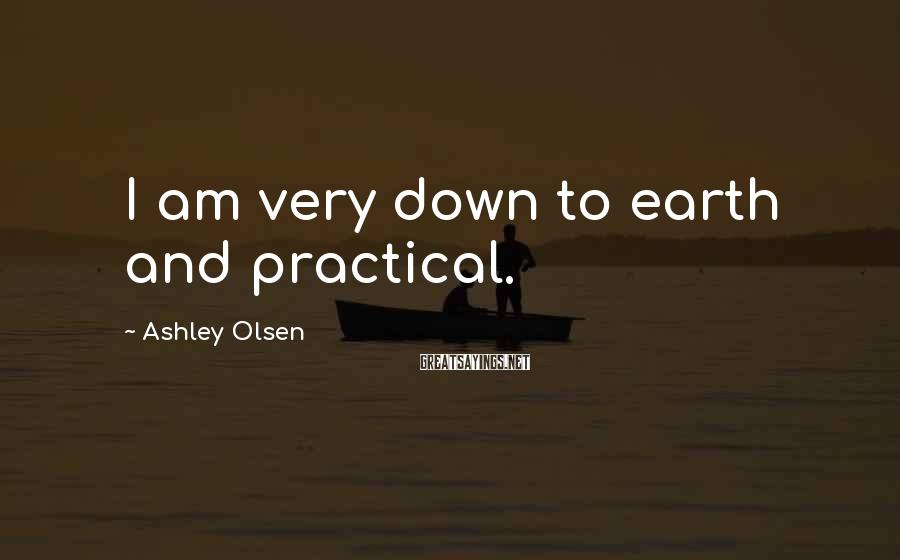 Ashley Olsen Sayings: I am very down to earth and practical.
