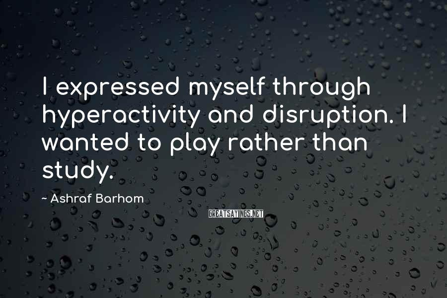 Ashraf Barhom Sayings: I expressed myself through hyperactivity and disruption. I wanted to play rather than study.