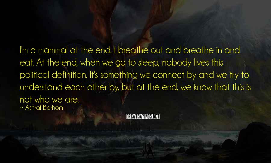 Ashraf Barhom Sayings: I'm a mammal at the end. I breathe out and breathe in and eat. At