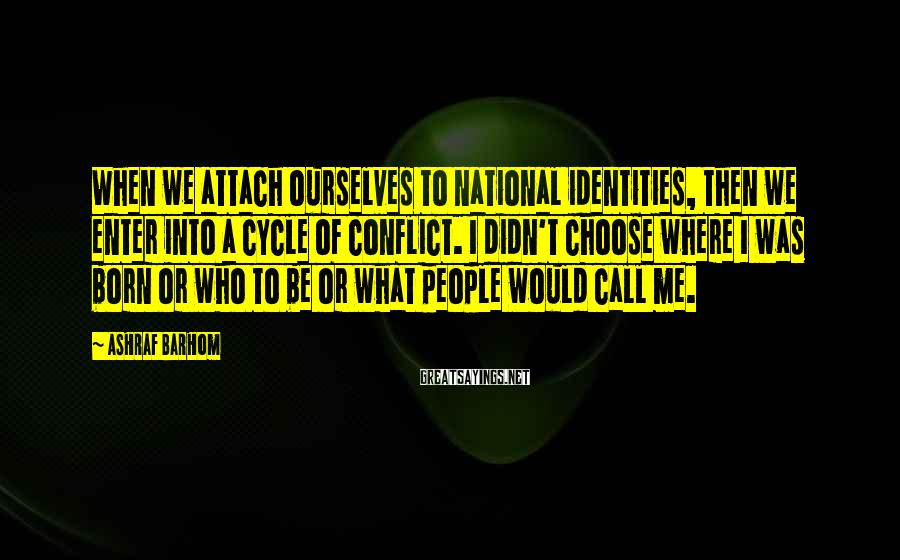 Ashraf Barhom Sayings: When we attach ourselves to national identities, then we enter into a cycle of conflict.