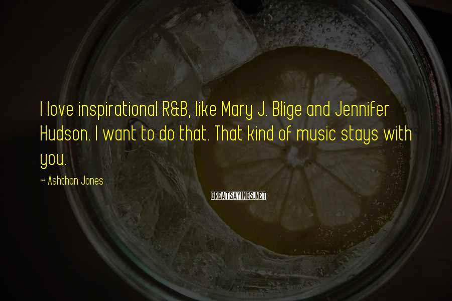 Ashthon Jones Sayings: I love inspirational R&B, like Mary J. Blige and Jennifer Hudson. I want to do