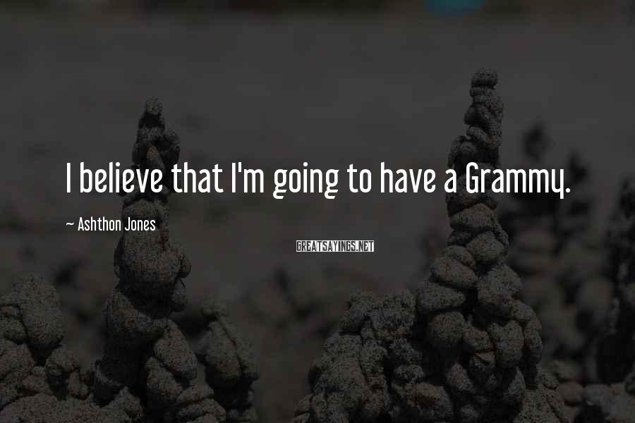 Ashthon Jones Sayings: I believe that I'm going to have a Grammy.