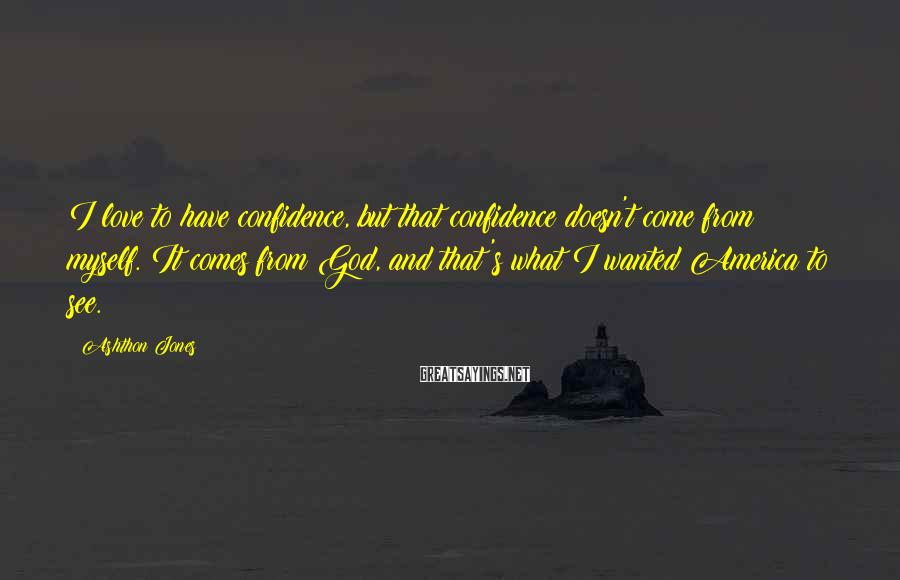 Ashthon Jones Sayings: I love to have confidence, but that confidence doesn't come from myself. It comes from