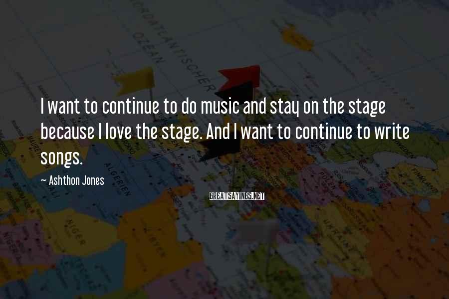 Ashthon Jones Sayings: I want to continue to do music and stay on the stage because I love
