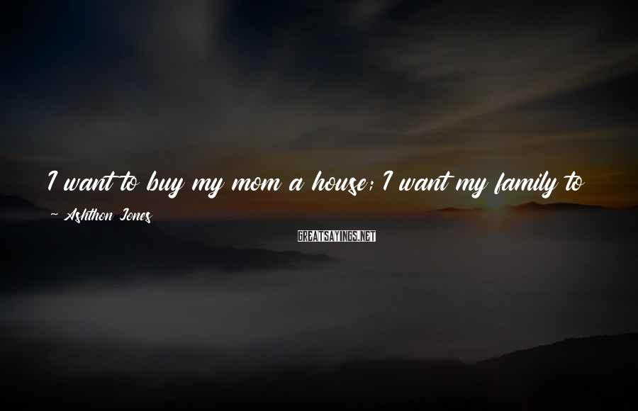 Ashthon Jones Sayings: I want to buy my mom a house; I want my family to never have