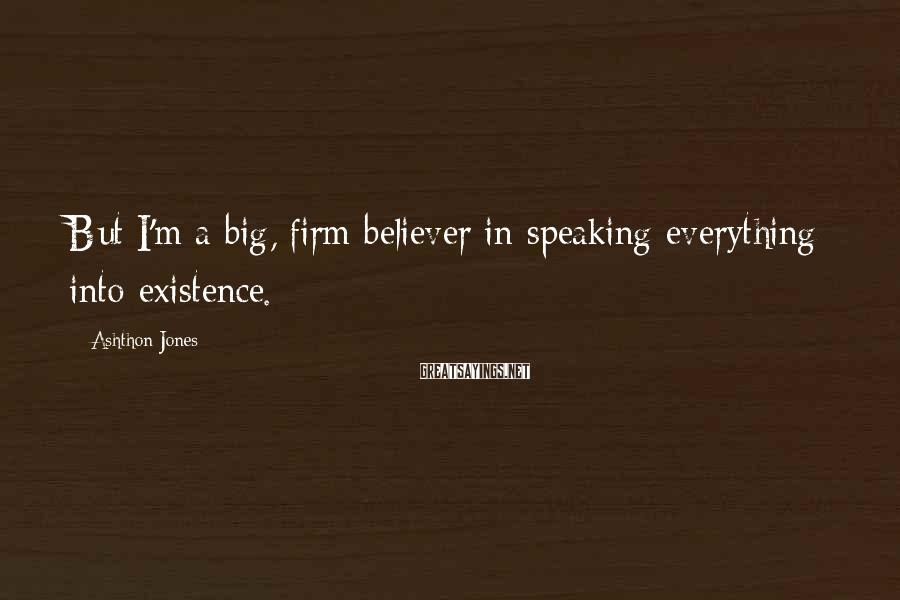 Ashthon Jones Sayings: But I'm a big, firm believer in speaking everything into existence.
