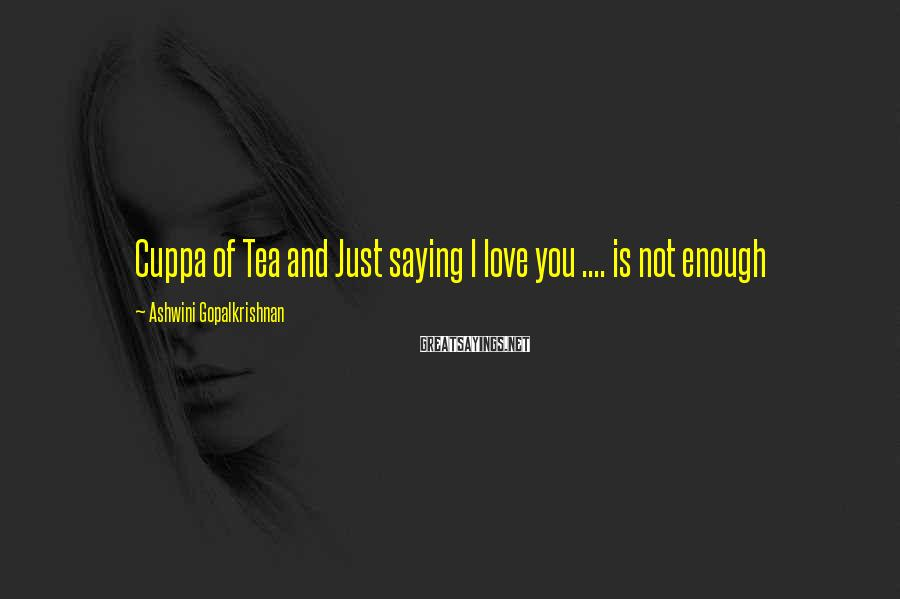 Ashwini Gopalkrishnan Sayings: Cuppa of Tea and Just saying I love you .... is not enough