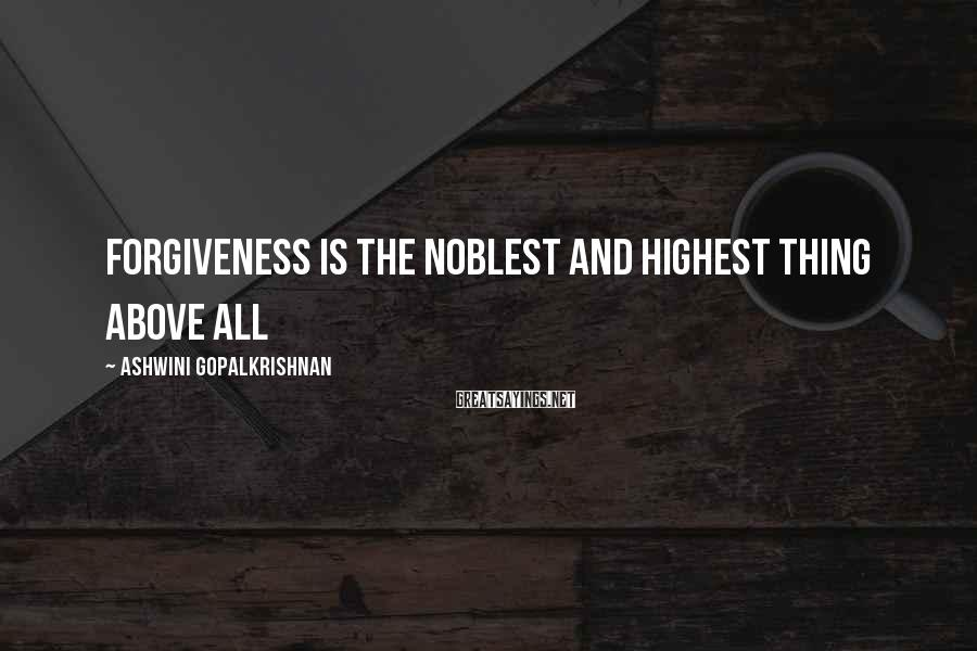 Ashwini Gopalkrishnan Sayings: Forgiveness is the noblest and highest thing above all