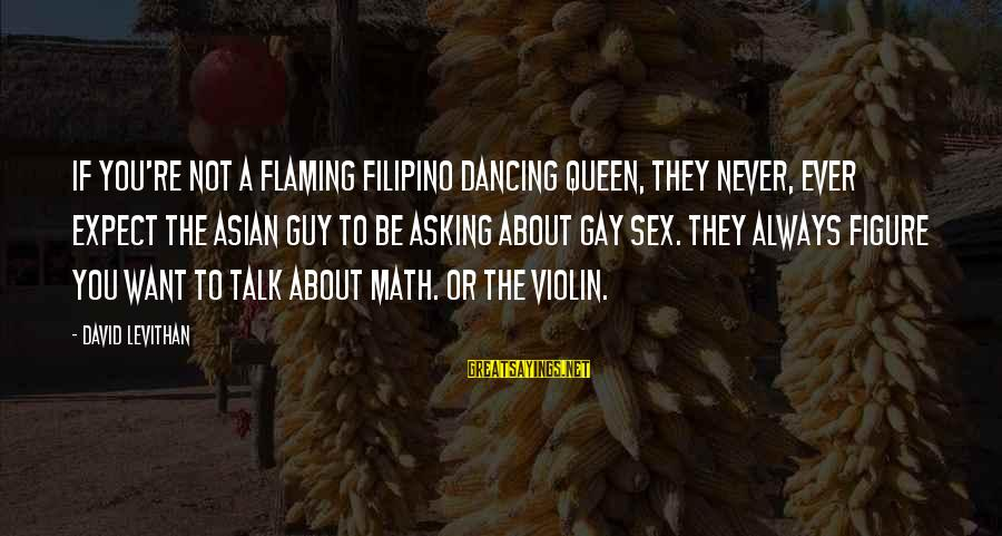 Asking A Guy Out Sayings By David Levithan: If you're not a flaming Filipino dancing queen, they never, ever expect the Asian guy