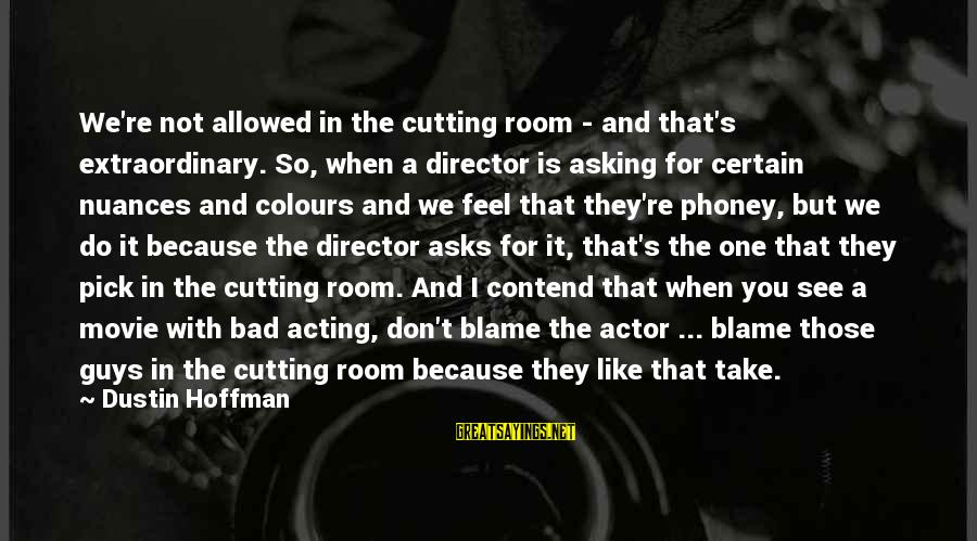 Asking A Guy Out Sayings By Dustin Hoffman: We're not allowed in the cutting room - and that's extraordinary. So, when a director