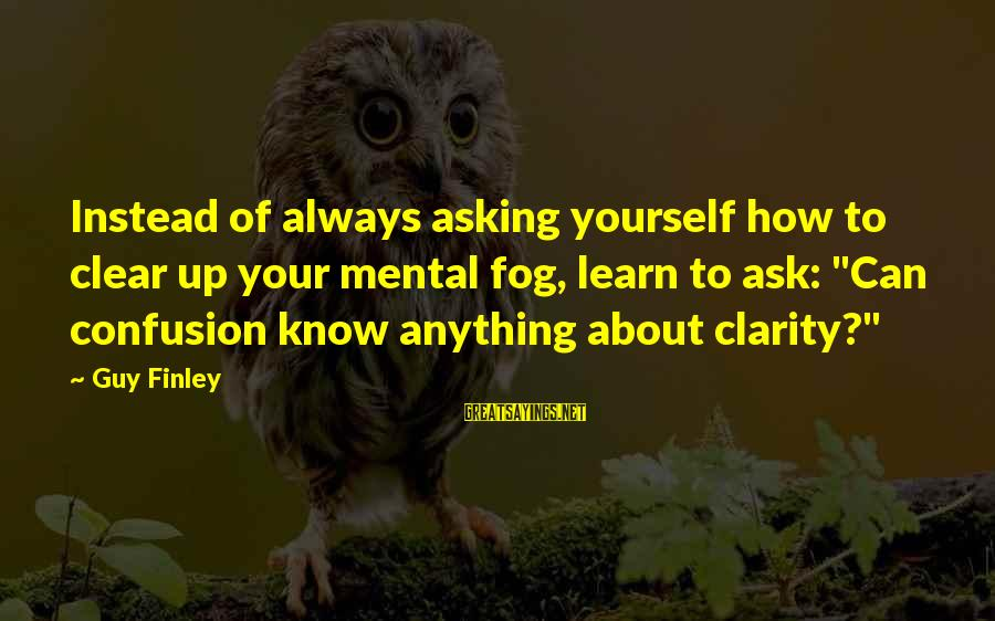 Asking A Guy Out Sayings By Guy Finley: Instead of always asking yourself how to clear up your mental fog, learn to ask: