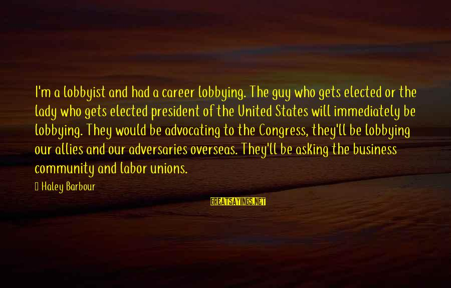 Asking A Guy Out Sayings By Haley Barbour: I'm a lobbyist and had a career lobbying. The guy who gets elected or the