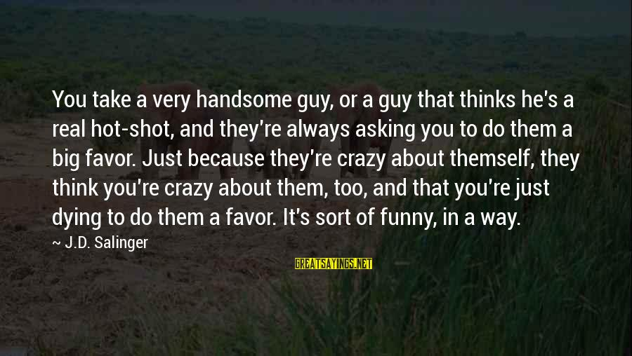 Asking A Guy Out Sayings By J.D. Salinger: You take a very handsome guy, or a guy that thinks he's a real hot-shot,