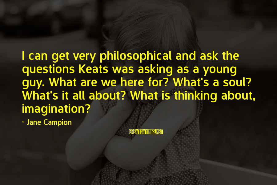 Asking A Guy Out Sayings By Jane Campion: I can get very philosophical and ask the questions Keats was asking as a young