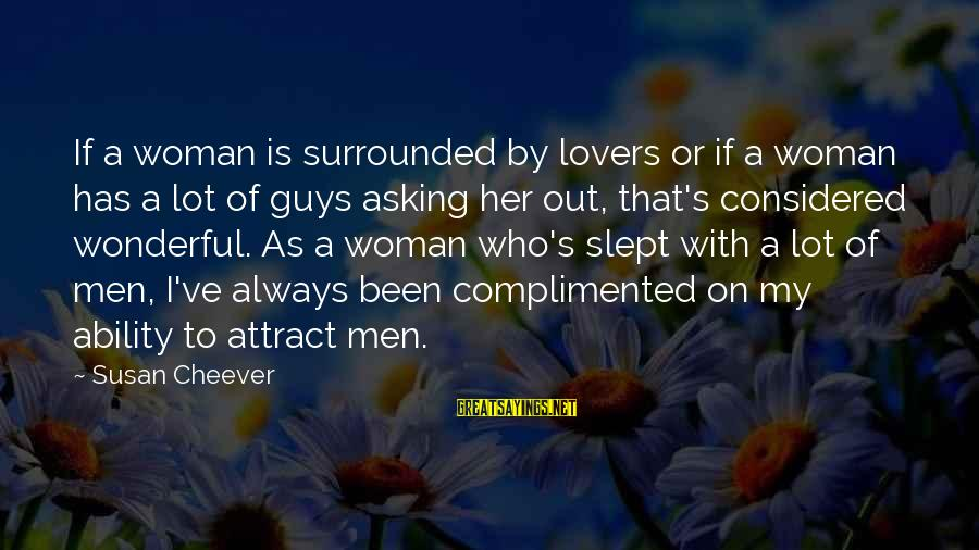 Asking A Guy Out Sayings By Susan Cheever: If a woman is surrounded by lovers or if a woman has a lot of