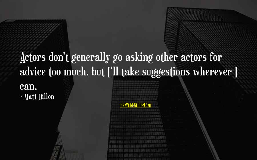 Asking For Too Much Sayings By Matt Dillon: Actors don't generally go asking other actors for advice too much, but I'll take suggestions
