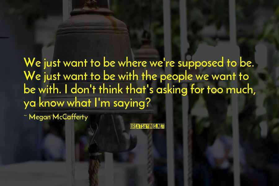 Asking For Too Much Sayings By Megan McCafferty: We just want to be where we're supposed to be. We just want to be