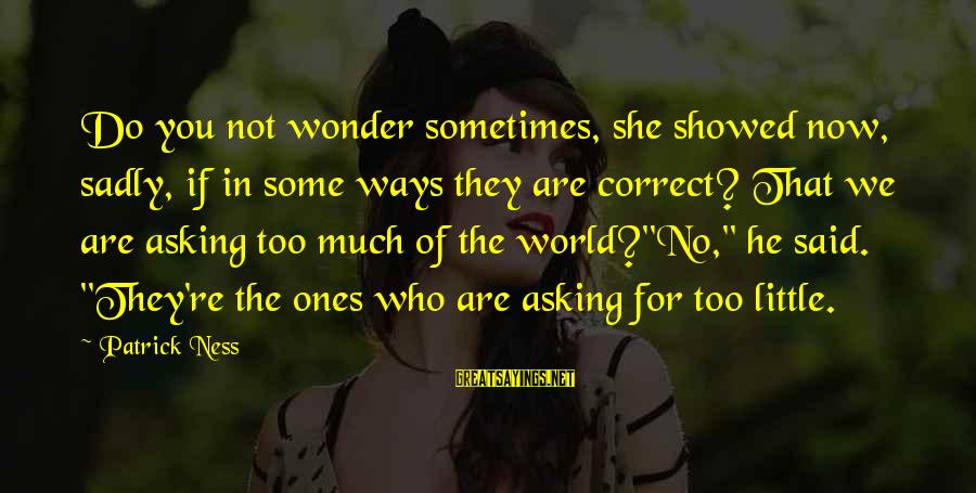 Asking For Too Much Sayings By Patrick Ness: Do you not wonder sometimes, she showed now, sadly, if in some ways they are