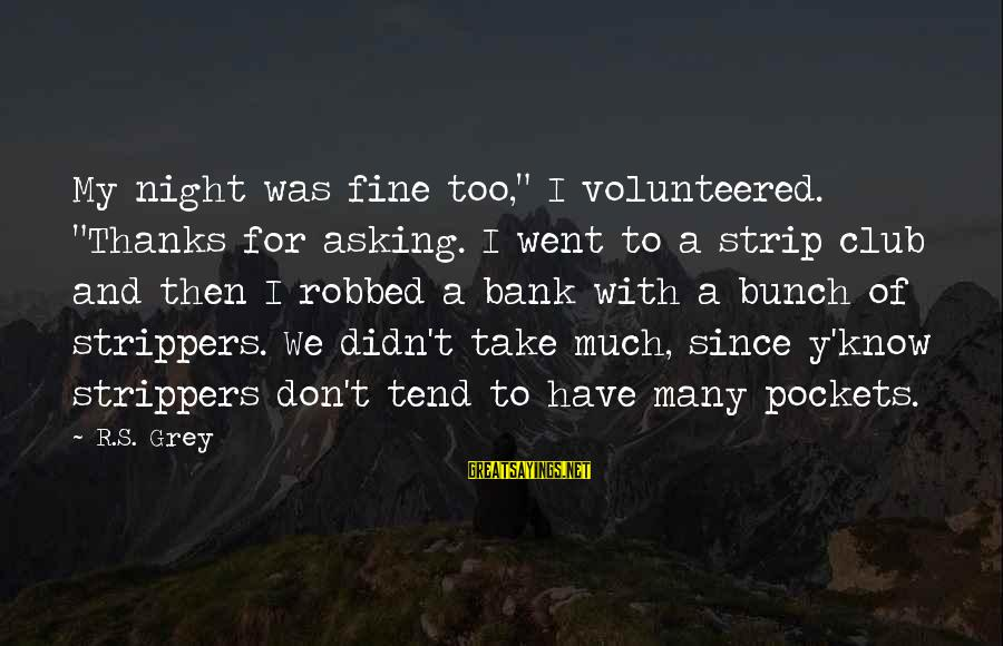 """Asking For Too Much Sayings By R.S. Grey: My night was fine too,"""" I volunteered. """"Thanks for asking. I went to a strip"""