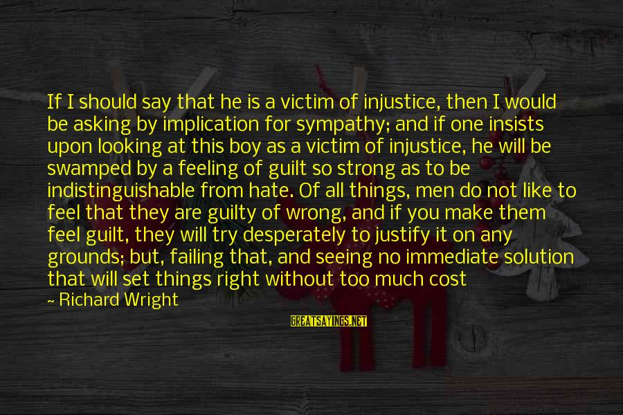 Asking For Too Much Sayings By Richard Wright: If I should say that he is a victim of injustice, then I would be
