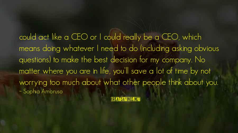 Asking For Too Much Sayings By Sophia Amoruso: could act like a CEO or I could really be a CEO, which means doing