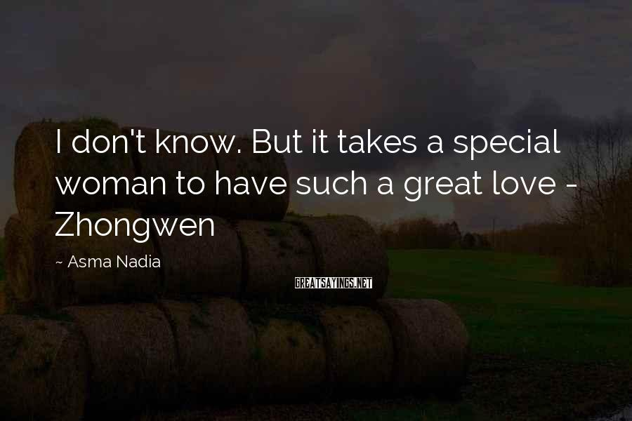 Asma Nadia Sayings: I don't know. But it takes a special woman to have such a great love