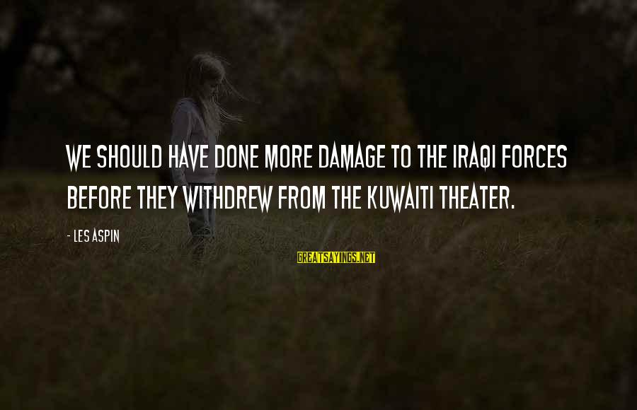 Aspin Sayings By Les Aspin: We should have done more damage to the Iraqi forces before they withdrew from the