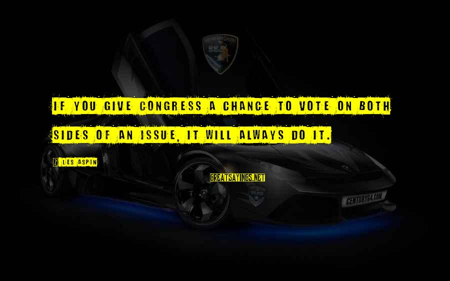 Aspin Sayings By Les Aspin: If you give Congress a chance to vote on both sides of an issue, it