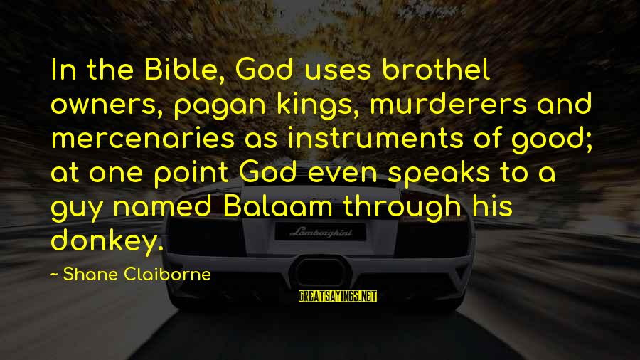 Aspirator Sayings By Shane Claiborne: In the Bible, God uses brothel owners, pagan kings, murderers and mercenaries as instruments of