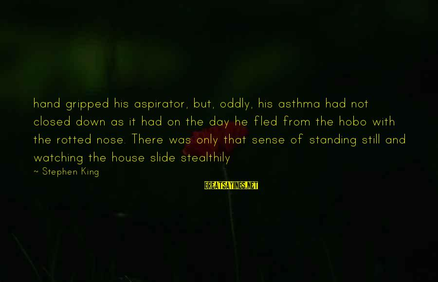 Aspirator Sayings By Stephen King: hand gripped his aspirator, but, oddly, his asthma had not closed down as it had
