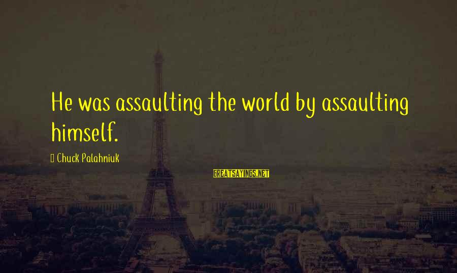 Assaulting Sayings By Chuck Palahniuk: He was assaulting the world by assaulting himself.