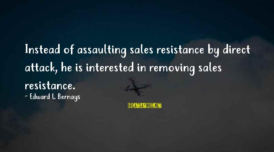 Assaulting Sayings By Edward L. Bernays: Instead of assaulting sales resistance by direct attack, he is interested in removing sales resistance.