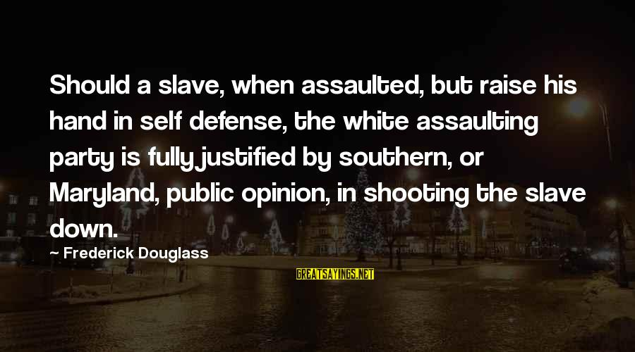 Assaulting Sayings By Frederick Douglass: Should a slave, when assaulted, but raise his hand in self defense, the white assaulting