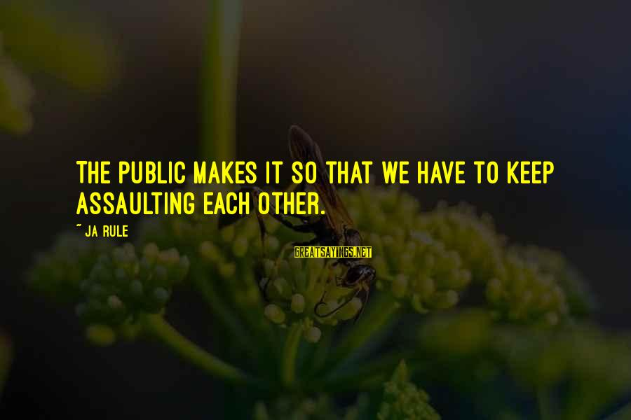 Assaulting Sayings By Ja Rule: The public makes it so that we have to keep assaulting each other.