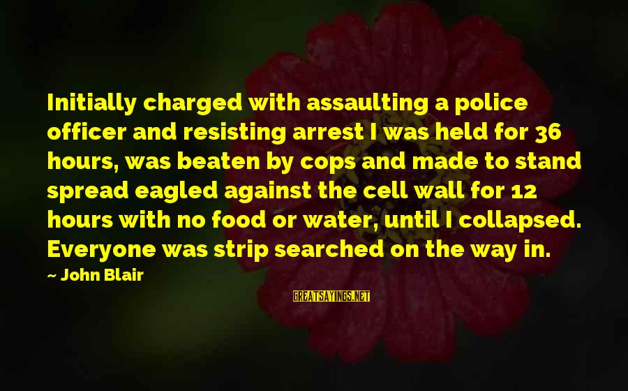 Assaulting Sayings By John Blair: Initially charged with assaulting a police officer and resisting arrest I was held for 36
