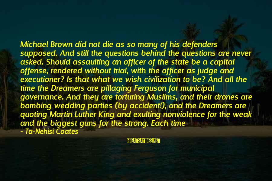 Assaulting Sayings By Ta-Nehisi Coates: Michael Brown did not die as so many of his defenders supposed. And still the