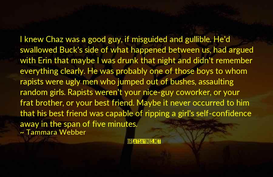Assaulting Sayings By Tammara Webber: I knew Chaz was a good guy, if misguided and gullible. He'd swallowed Buck's side