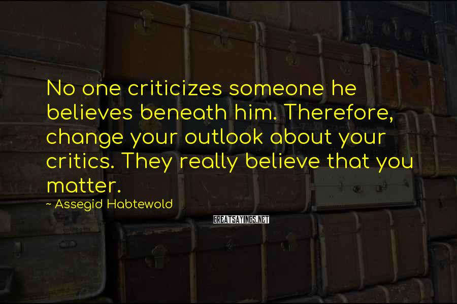 Assegid Habtewold Sayings: No one criticizes someone he believes beneath him. Therefore, change your outlook about your critics.