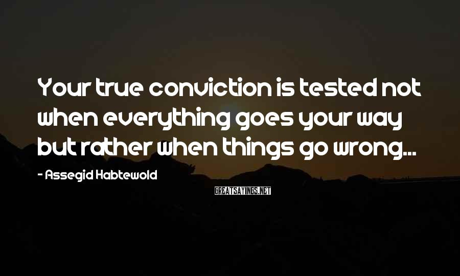 Assegid Habtewold Sayings: Your true conviction is tested not when everything goes your way but rather when things