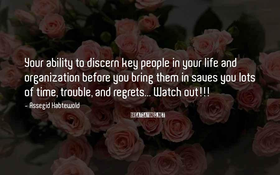 Assegid Habtewold Sayings: Your ability to discern key people in your life and organization before you bring them