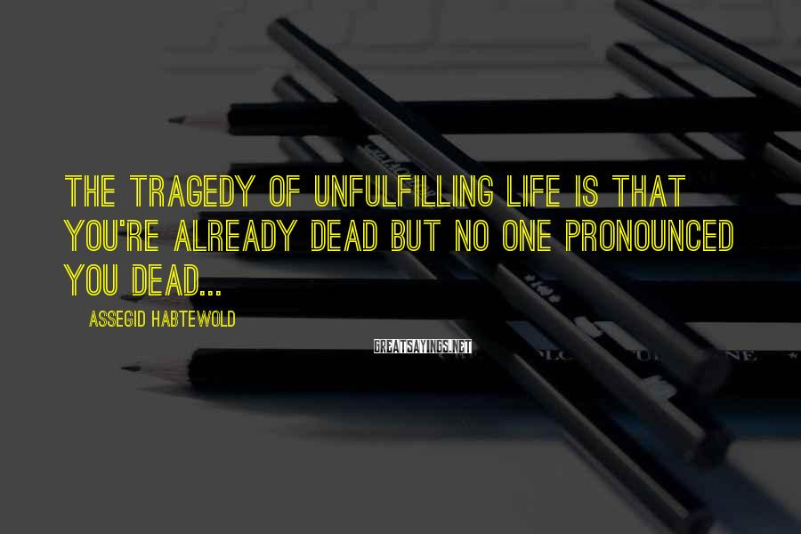Assegid Habtewold Sayings: The tragedy of unfulfilling life is that you're already dead but no one pronounced you