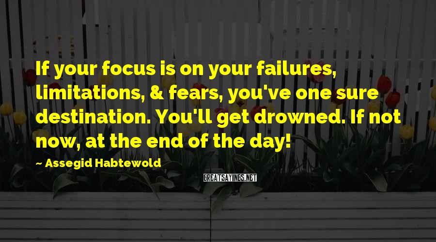 Assegid Habtewold Sayings: If your focus is on your failures, limitations, & fears, you've one sure destination. You'll